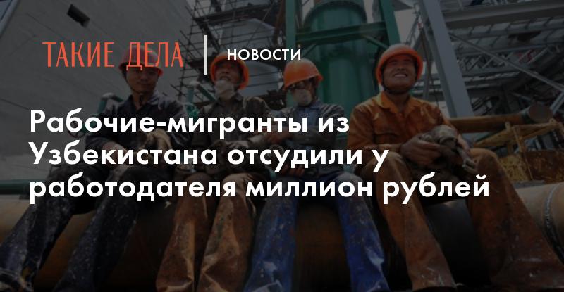 Мигранты сумели отсудить у работодателя более миллиона рублей